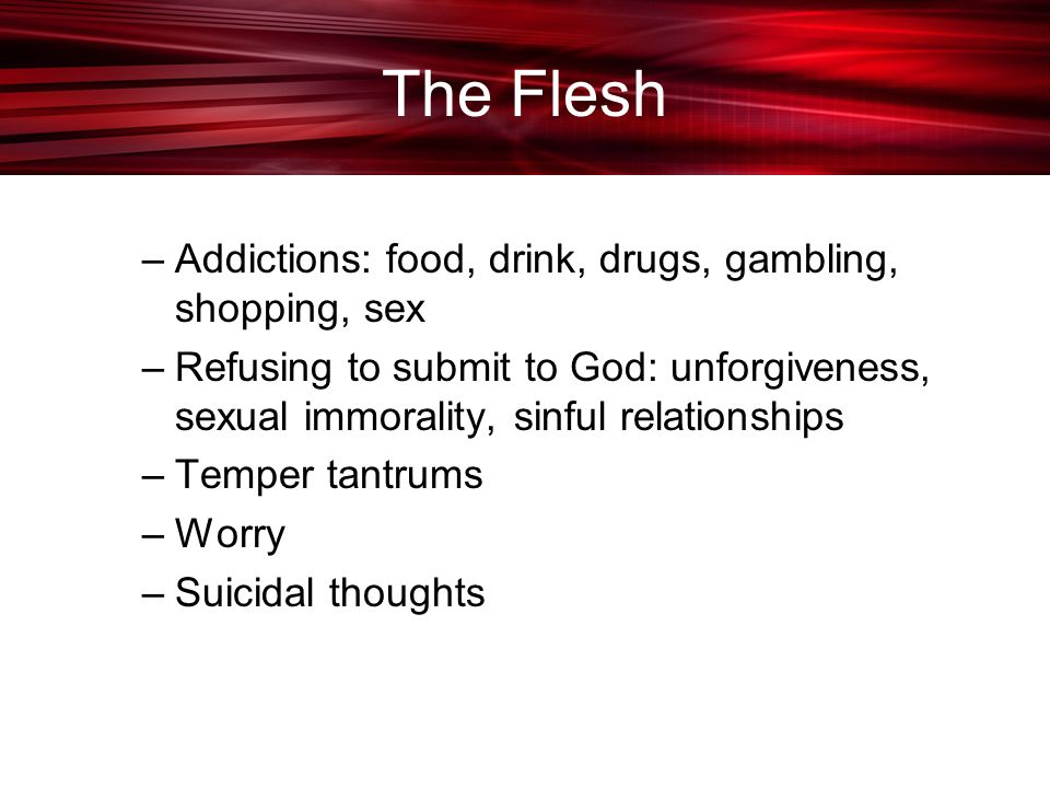 The Flesh –Addictions: food, drink, drugs, gambling, shopping, sex –Refusing to submit to God: unforgiveness, sexual immorality, sinful relationships –Temper tantrums –Worry –Suicidal thoughts