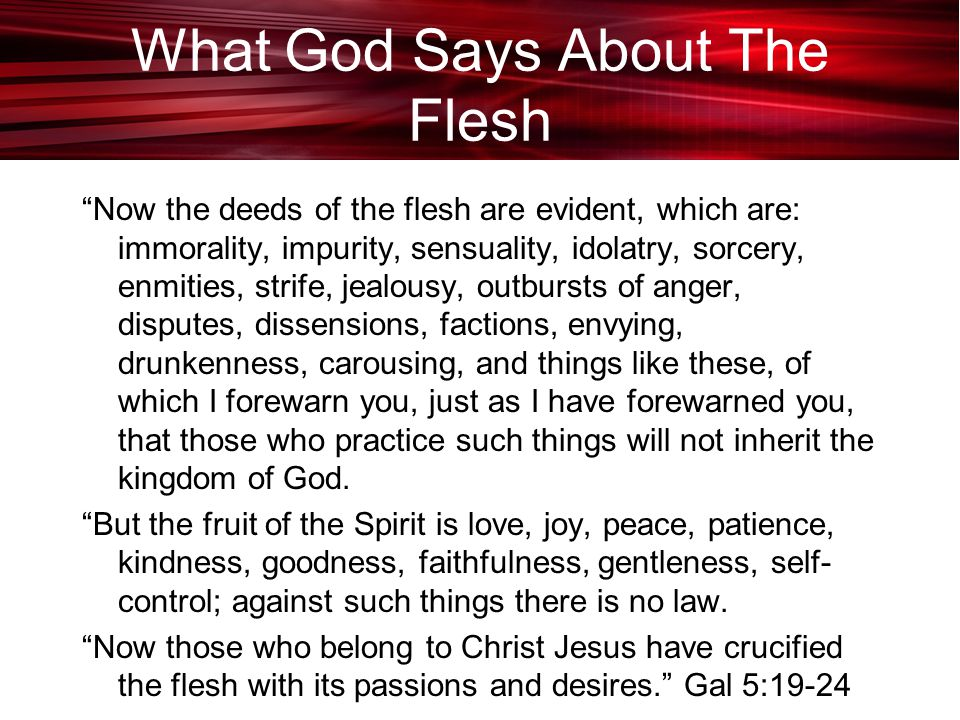 What God Says About The Flesh Now the deeds of the flesh are evident, which are: immorality, impurity, sensuality, idolatry, sorcery, enmities, strife, jealousy, outbursts of anger, disputes, dissensions, factions, envying, drunkenness, carousing, and things like these, of which I forewarn you, just as I have forewarned you, that those who practice such things will not inherit the kingdom of God.