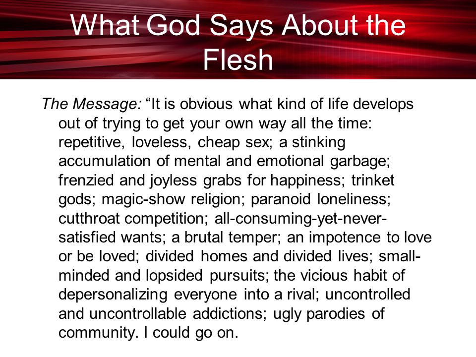 What God Says About the Flesh The Message: It is obvious what kind of life develops out of trying to get your own way all the time: repetitive, loveless, cheap sex; a stinking accumulation of mental and emotional garbage; frenzied and joyless grabs for happiness; trinket gods; magic-show religion; paranoid loneliness; cutthroat competition; all-consuming-yet-never- satisfied wants; a brutal temper; an impotence to love or be loved; divided homes and divided lives; small- minded and lopsided pursuits; the vicious habit of depersonalizing everyone into a rival; uncontrolled and uncontrollable addictions; ugly parodies of community.