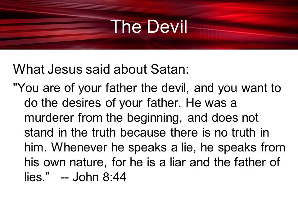 The Devil What Jesus said about Satan: You are of your father the devil, and you want to do the desires of your father.