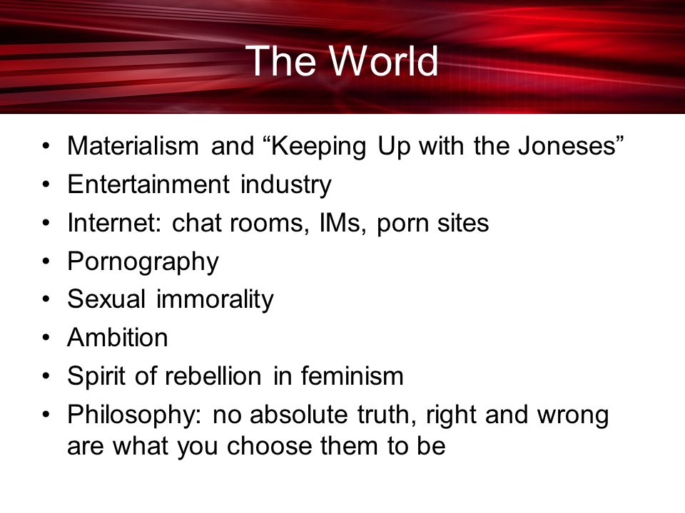 The World Materialism and Keeping Up with the Joneses Entertainment industry Internet: chat rooms, IMs, porn sites Pornography Sexual immorality Ambition Spirit of rebellion in feminism Philosophy: no absolute truth, right and wrong are what you choose them to be