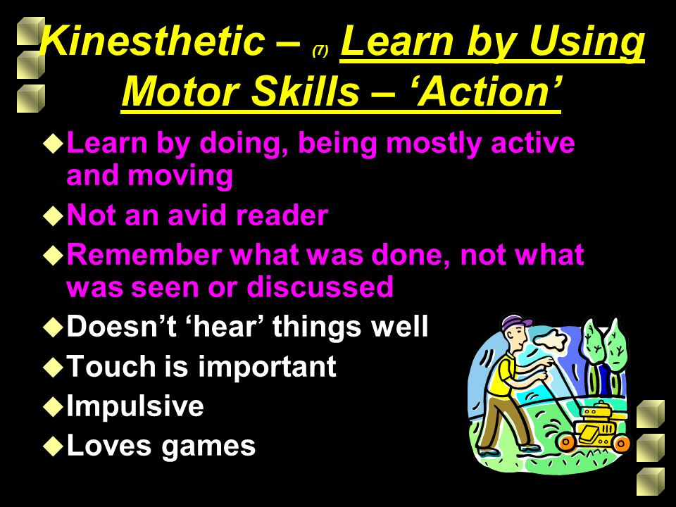 Kinesthetic – (7) Learn by Using Motor Skills – 'Action' u Learn by doing, being mostly active and moving u Not an avid reader u Remember what was done, not what was seen or discussed u Doesn't 'hear' things well u Touch is important u Impulsive u Loves games
