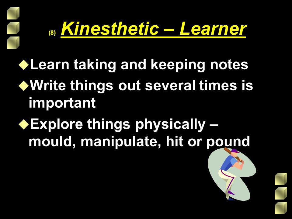 (8) Kinesthetic – Learner u Learn taking and keeping notes u Write things out several times is important u Explore things physically – mould, manipulate, hit or pound