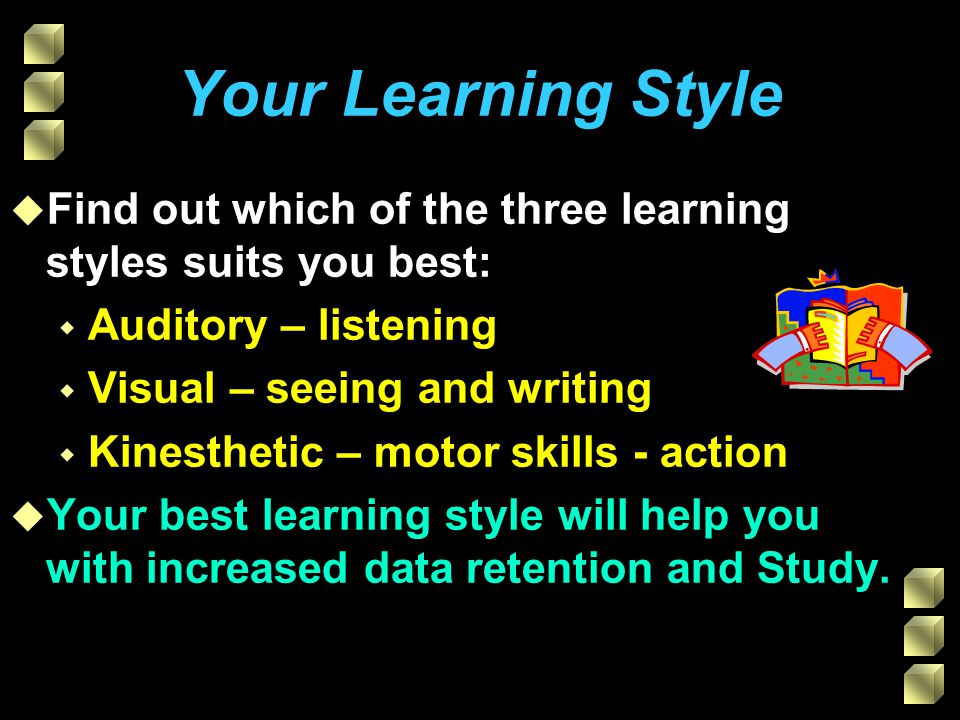 Your Learning Style u Find out which of the three learning styles suits you best: w Auditory – listening w Visual – seeing and writing w Kinesthetic – motor skills - action u Your best learning style will help you with increased data retention and Study.