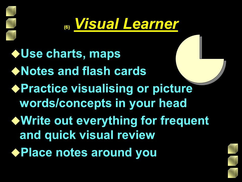 (6) Visual Learner u Use charts, maps u Notes and flash cards u Practice visualising or picture words/concepts in your head u Write out everything for frequent and quick visual review u Place notes around you
