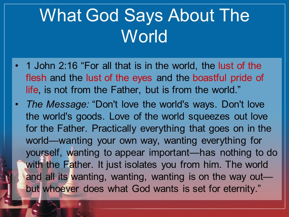 What God Says About The World 1 John 2:16 For all that is in the world, the lust of the flesh and the lust of the eyes and the boastful pride of life, is not from the Father, but is from the world. The Message: Don t love the world s ways.