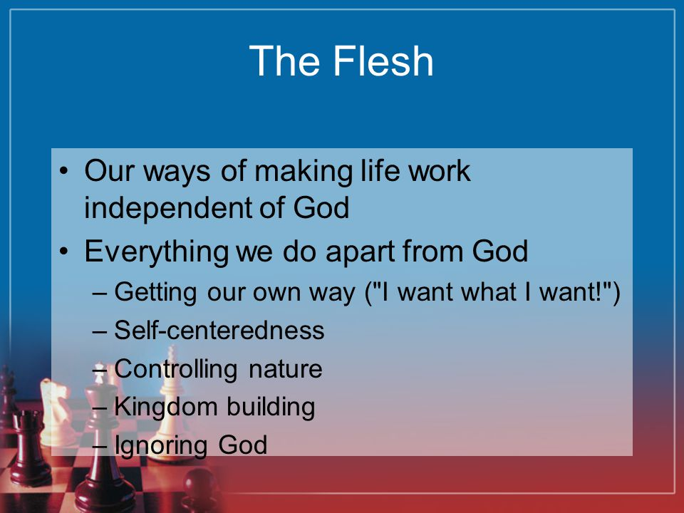 The Flesh Our ways of making life work independent of God Everything we do apart from God –Getting our own way ( I want what I want! ) –Self-centeredness –Controlling nature –Kingdom building –Ignoring God