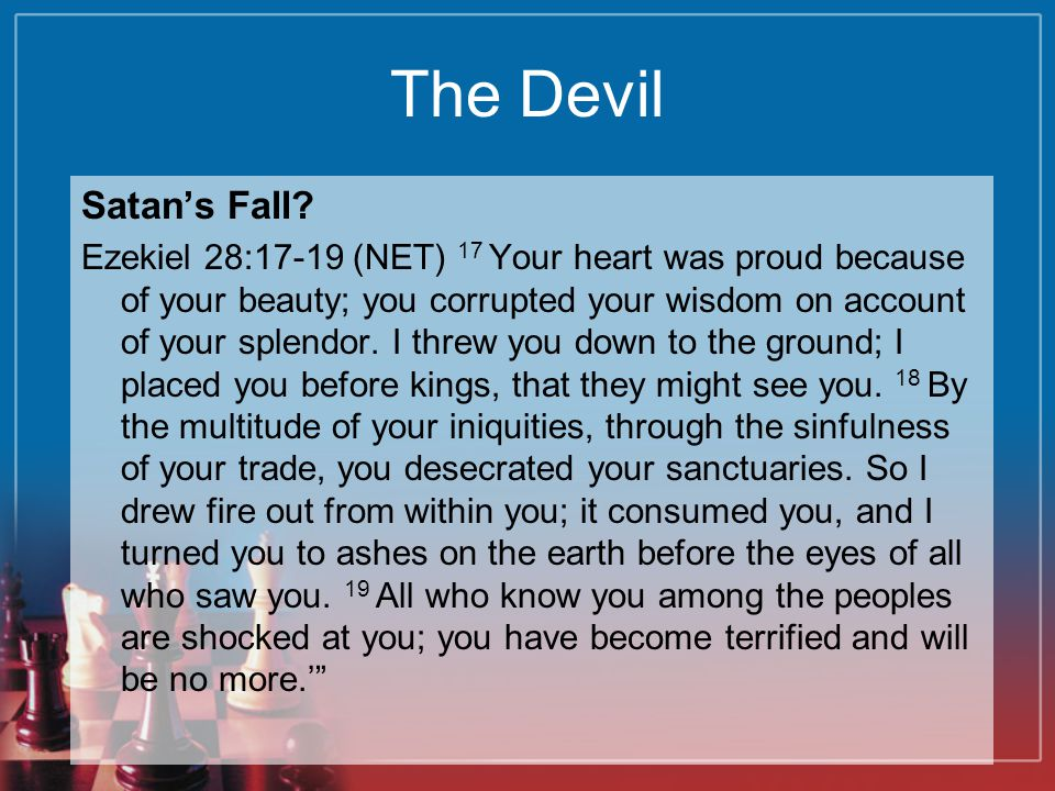 The Devil Satan's Fall? Ezekiel 28:17-19 (NET) 17 Your heart was proud because of your beauty; you corrupted your wisdom on account of your splendor.