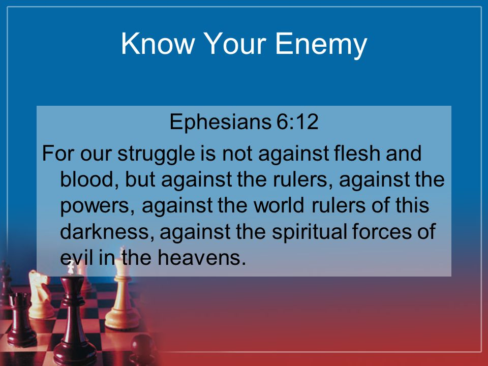 Know Your Enemy Ephesians 6:12 For our struggle is not against flesh and blood, but against the rulers, against the powers, against the world rulers of this darkness, against the spiritual forces of evil in the heavens.