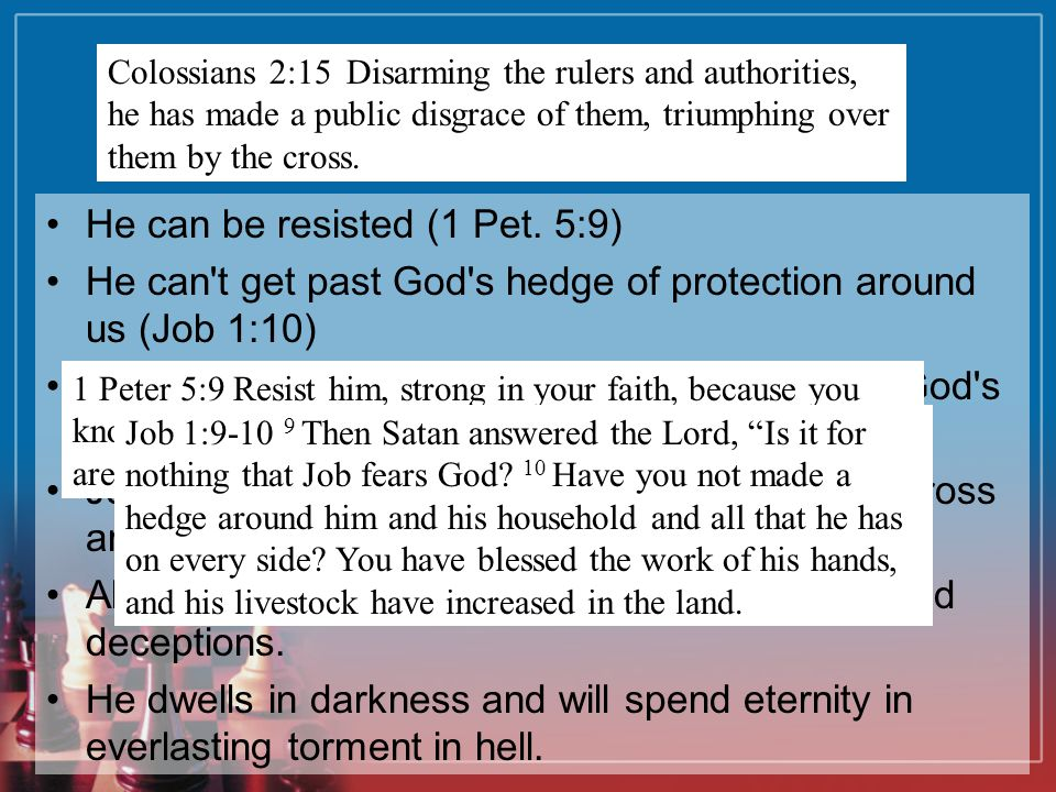 The Devil He can be resisted (1 Pet. 5:9) He can't get past God's hedge of protection around us (Job 1:10) He is on a leash. He can't do anything with