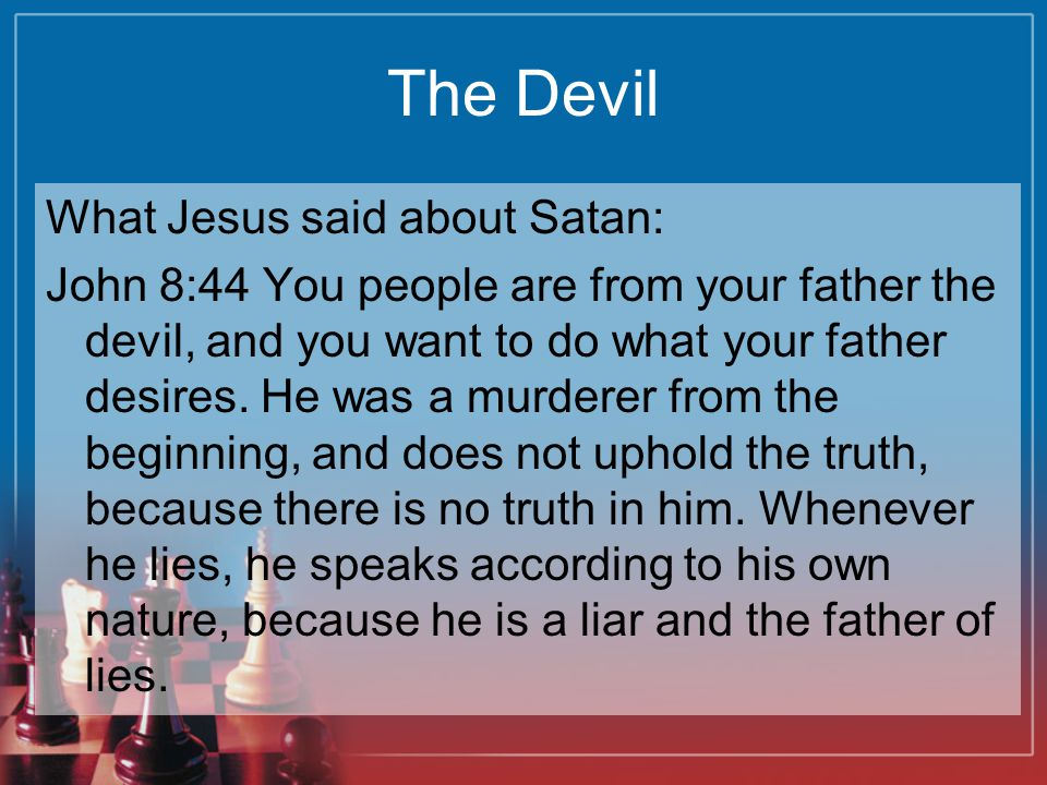 The Devil What Jesus said about Satan: John 8:44 You people are from your father the devil, and you want to do what your father desires. He was a murd