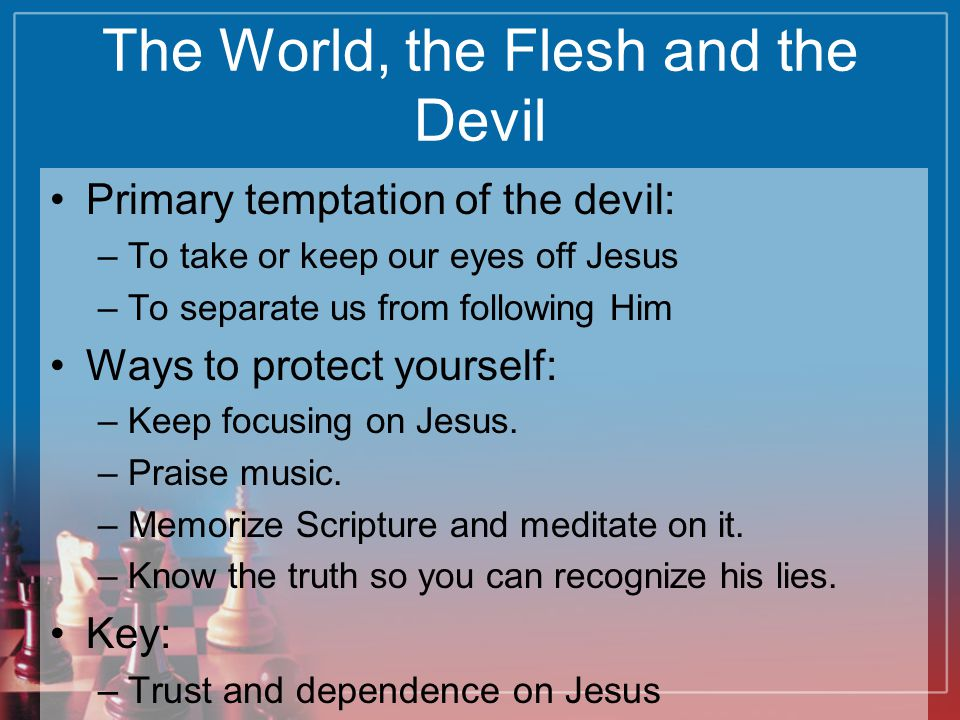 The World, the Flesh and the Devil Primary temptation of the devil: –To take or keep our eyes off Jesus –To separate us from following Him Ways to pro