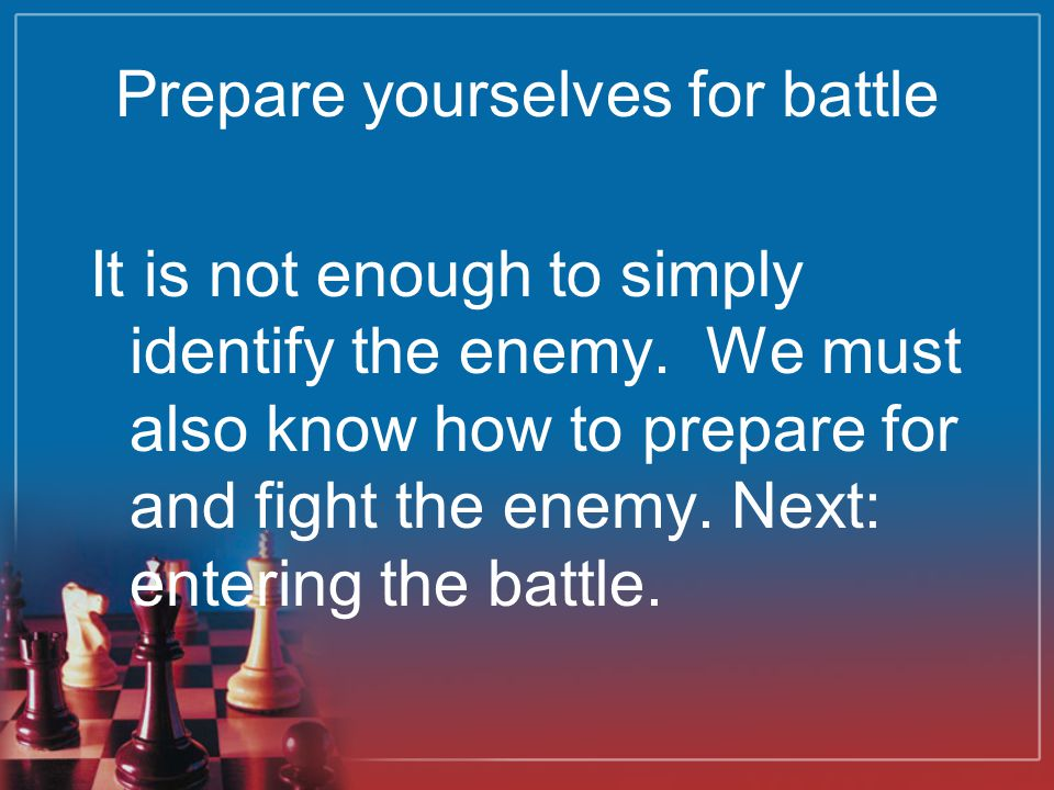 Prepare yourselves for battle It is not enough to simply identify the enemy. We must also know how to prepare for and fight the enemy. Next: entering