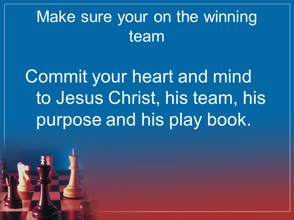 Make sure your on the winning team Commit your heart and mind to Jesus Christ, his team, his purpose and his play book.