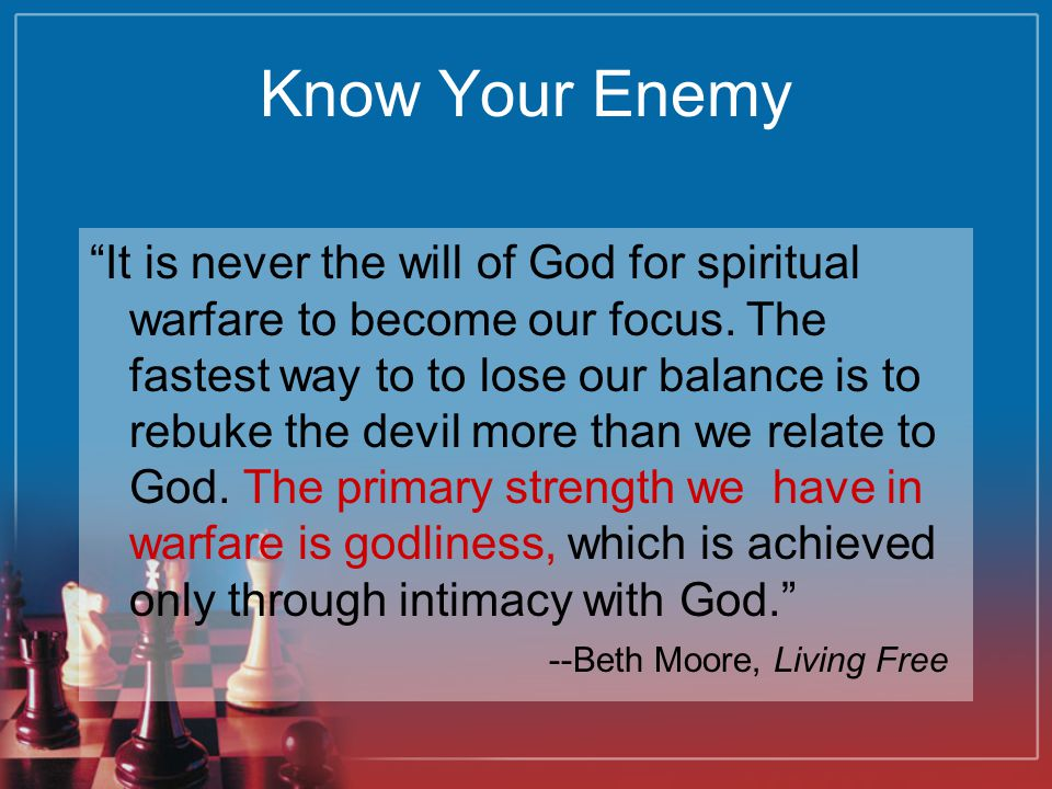 Know Your Enemy It is never the will of God for spiritual warfare to become our focus.