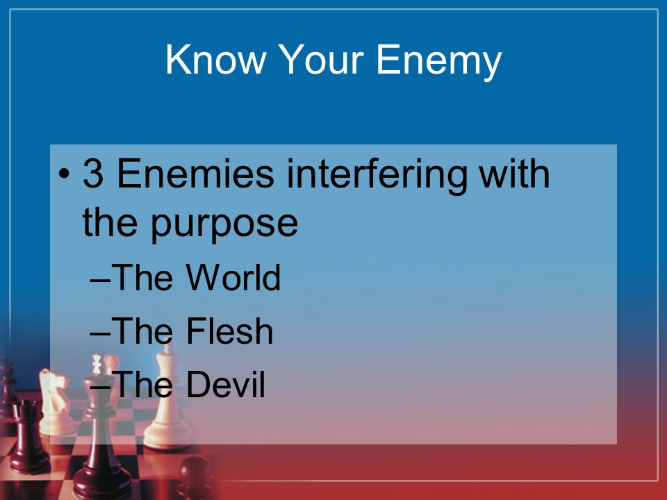 Know Your Enemy 3 Enemies interfering with the purpose –The World –The Flesh –The Devil
