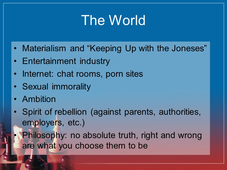 The World Materialism and Keeping Up with the Joneses Entertainment industry Internet: chat rooms, porn sites Sexual immorality Ambition Spirit of rebellion (against parents, authorities, employers, etc.) Philosophy: no absolute truth, right and wrong are what you choose them to be