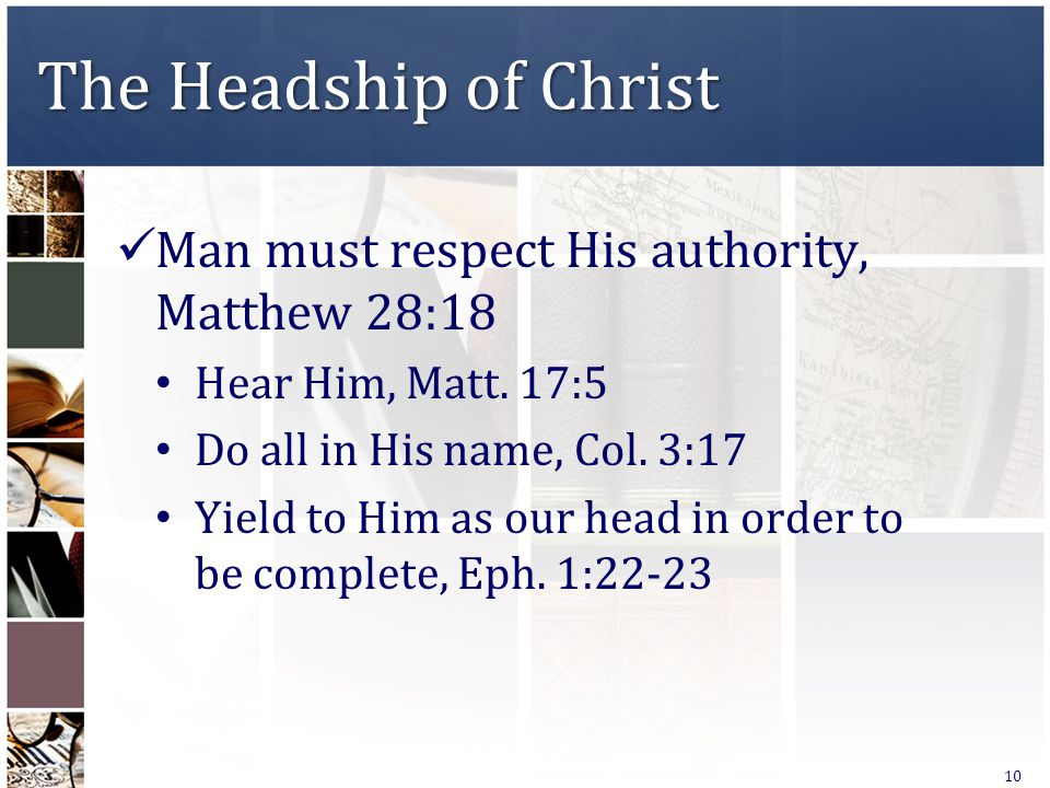The Headship of Christ Man must respect His authority, Matthew 28:18 Hear Him, Matt. 17:5 Do all in His name, Col. 3:17 Yield to Him as our head in or