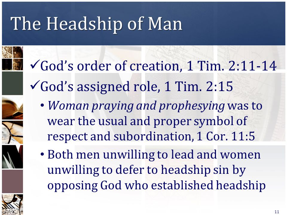 The Headship of Man God's order of creation, 1 Tim. 2:11-14 God's assigned role, 1 Tim. 2:15 Woman praying and prophesying was to wear the usual and p