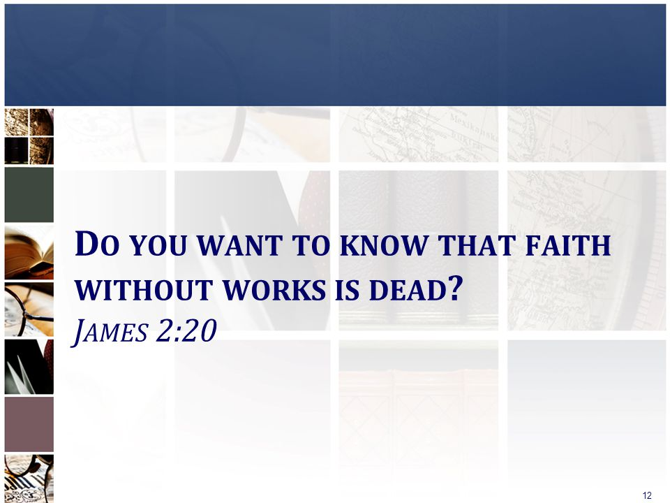 D O YOU WANT TO KNOW THAT FAITH WITHOUT WORKS IS DEAD ? J AMES 2:20 12