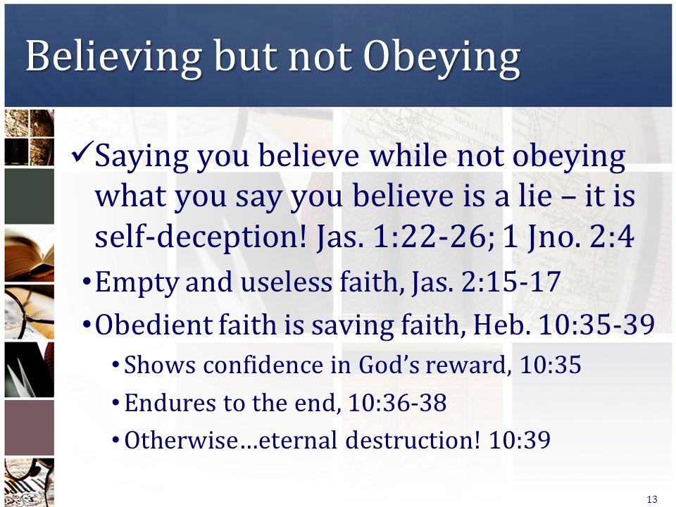 Believing but not Obeying Saying you believe while not obeying what you say you believe is a lie – it is self-deception! Jas. 1:22-26; 1 Jno. 2:4 Empt