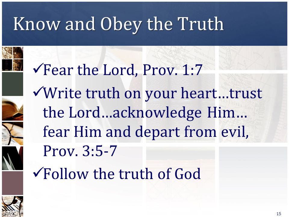 Know and Obey the Truth Fear the Lord, Prov. 1:7 Write truth on your heart…trust the Lord…acknowledge Him… fear Him and depart from evil, Prov. 3:5-7