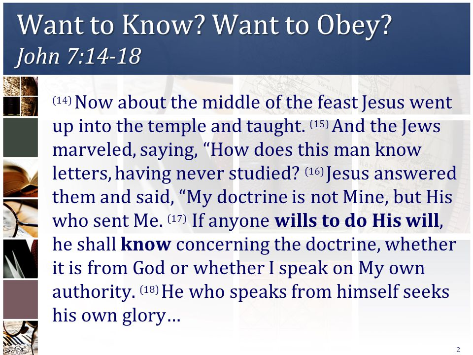 Want to Know? Want to Obey? John 7:14-18 (14) Now about the middle of the feast Jesus went up into the temple and taught. (15) And the Jews marveled,