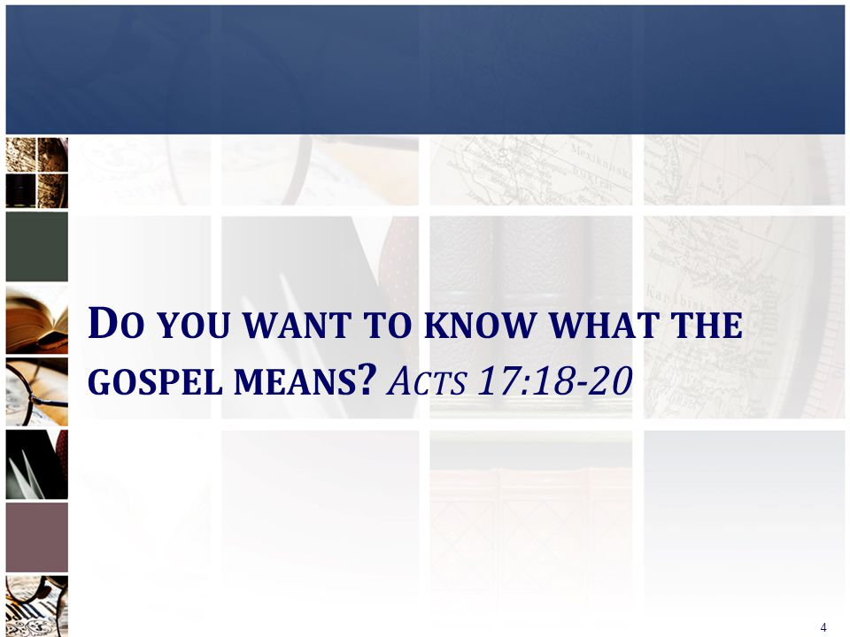 D O YOU WANT TO KNOW WHAT THE GOSPEL MEANS ? A CTS 17:18-20 4