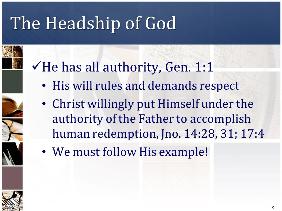 The Headship of God He has all authority, Gen. 1:1 His will rules and demands respect Christ willingly put Himself under the authority of the Father t