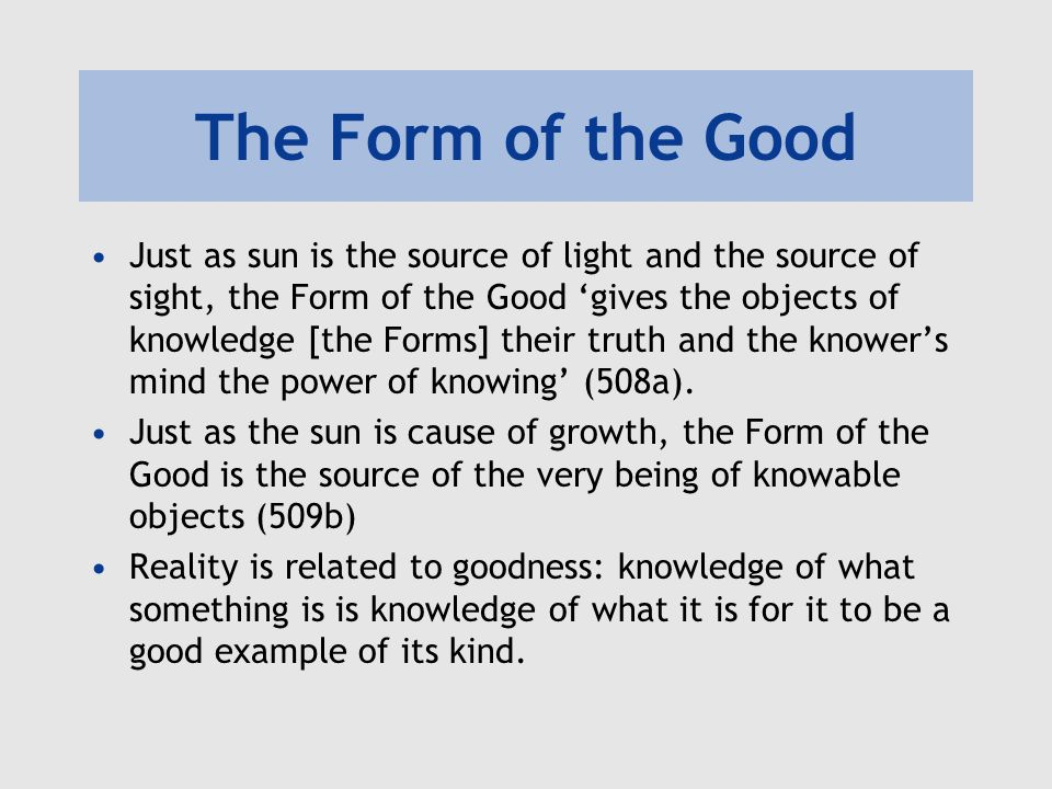The Form of the Good Just as sun is the source of light and the source of sight, the Form of the Good 'gives the objects of knowledge [the Forms] thei