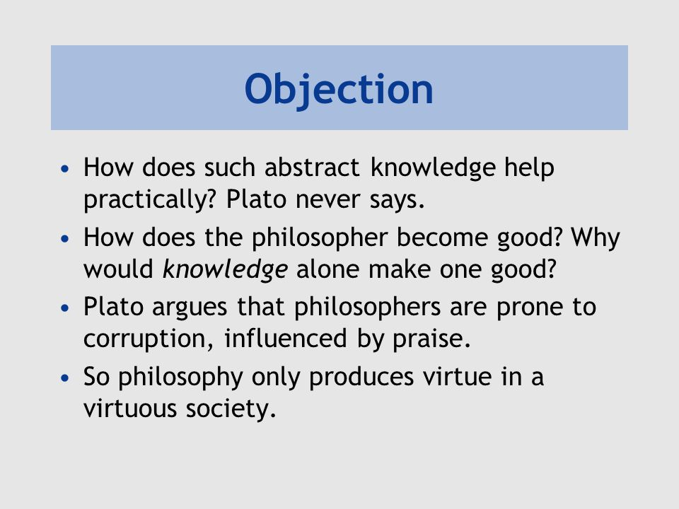 Objection How does such abstract knowledge help practically? Plato never says. How does the philosopher become good? Why would knowledge alone make on