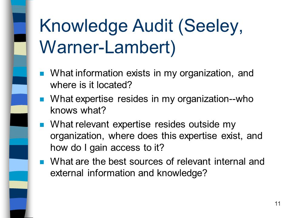 10 Knowledge Audit (Dataware, Liebowitz) n In order to solve the targeted problem, what knowledge do we have, what knowledge is missing, who needs thi