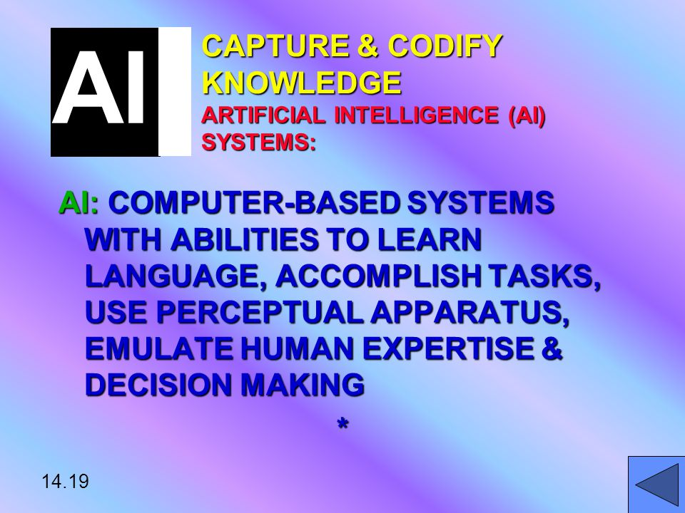 14.19 CAPTURE & CODIFY KNOWLEDGE ARTIFICIAL INTELLIGENCE (AI) SYSTEMS: AI: COMPUTER-BASED SYSTEMS WITH ABILITIES TO LEARN LANGUAGE, ACCOMPLISH TASKS, USE PERCEPTUAL APPARATUS, EMULATE HUMAN EXPERTISE & DECISION MAKING * AI