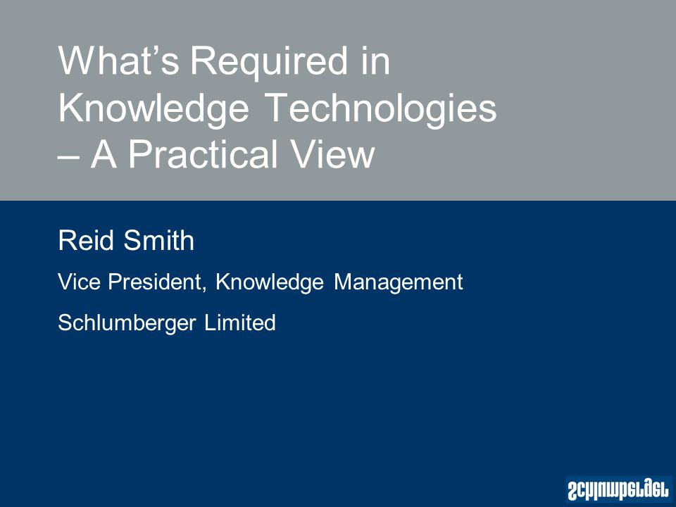 What's Required in Knowledge Technologies – A Practical View Reid Smith Vice President, Knowledge Management Schlumberger Limited