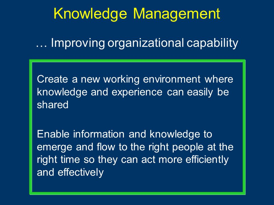 Knowledge Management … Improving organizational capability Create a new working environment where knowledge and experience can easily be shared Enable information and knowledge to emerge and flow to the right people at the right time so they can act more efficiently and effectively
