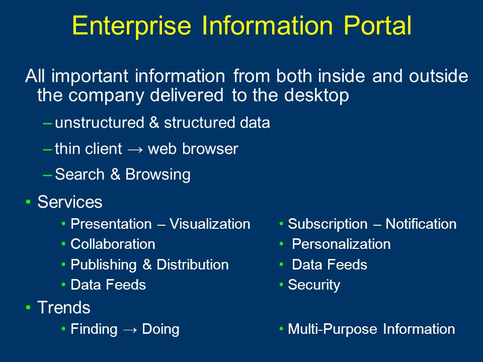 Enterprise Information Portal All important information from both inside and outside the company delivered to the desktop –unstructured & structured data –thin client → web browser –Search & Browsing Services Presentation – VisualizationSubscription – Notification Collaboration Personalization Publishing & Distribution Data Feeds Data Feeds Security Trends Finding → DoingMulti-Purpose Information