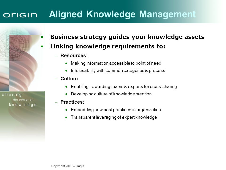 Copyright 2000 – Origin Aligned Knowledge Management Business strategy guides your knowledge assets Linking knowledge requirements to:  Resources:  Making information accessible to point of need  Info usability with common categories & process  Culture:  Enabling, rewarding teams & experts for cross-sharing  Developing culture of knowledge creation  Practices:  Embedding new best practices in organization  Transparent leveraging of expert knowledge