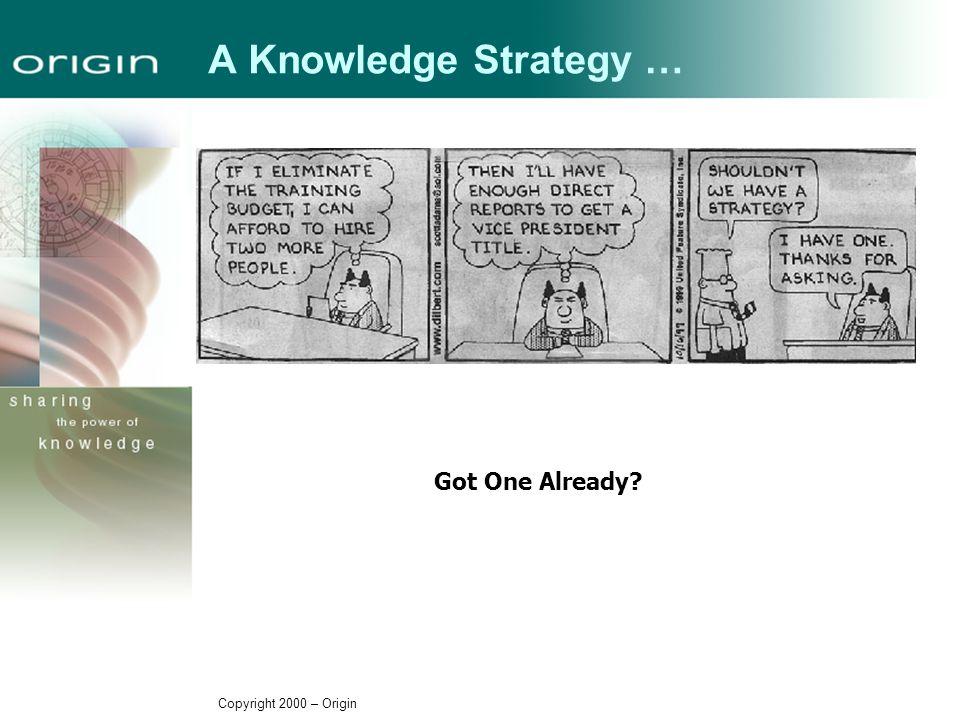 Copyright 2000 – Origin A Knowledge Strategy … Got One Already