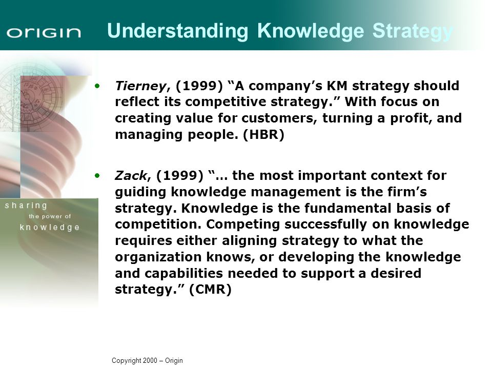 Copyright 2000 – Origin Understanding Knowledge Strategy Tierney, (1999) A company's KM strategy should reflect its competitive strategy. With focus on creating value for customers, turning a profit, and managing people.