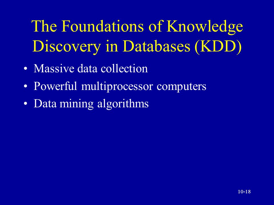 10-17 Knowledge Discovery, Analysis, and Mining Foundations of knowledge discovery in databases (KDD) Tools and techniques of KDD Online analytical processing (OLAP) Data mining