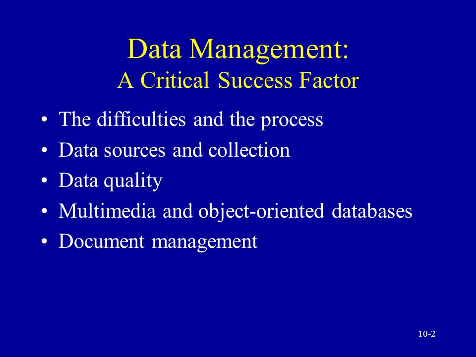 10-2 Data Management: A Critical Success Factor The difficulties and the process Data sources and collection Data quality Multimedia and object-oriented databases Document management