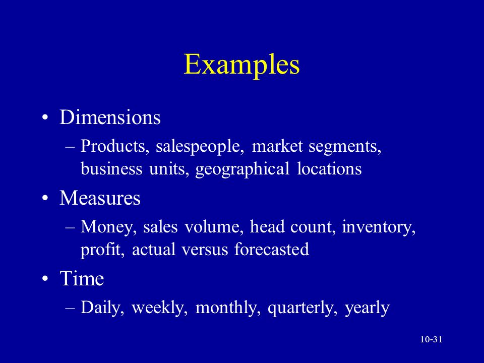 10-30 Multidimensionality Major advantage - data can be organized the way managers prefer to see the data There factors: dimensions, measures, and time