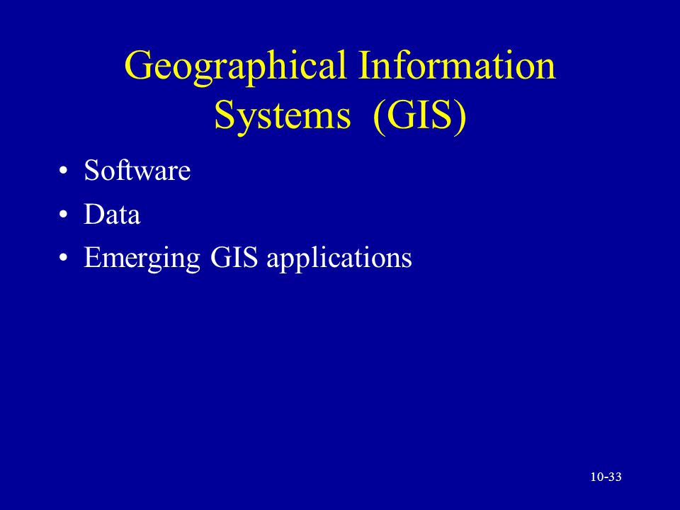 10-32 Geographical Information Systems (GIS) A GIS is a computer-based system for capturing, storing, checking, integrating, manipulating, and displaying data using digitized maps.