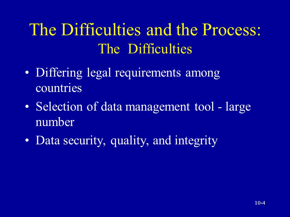 10-4 The Difficulties and the Process: The Difficulties Differing legal requirements among countries Selection of data management tool - large number Data security, quality, and integrity