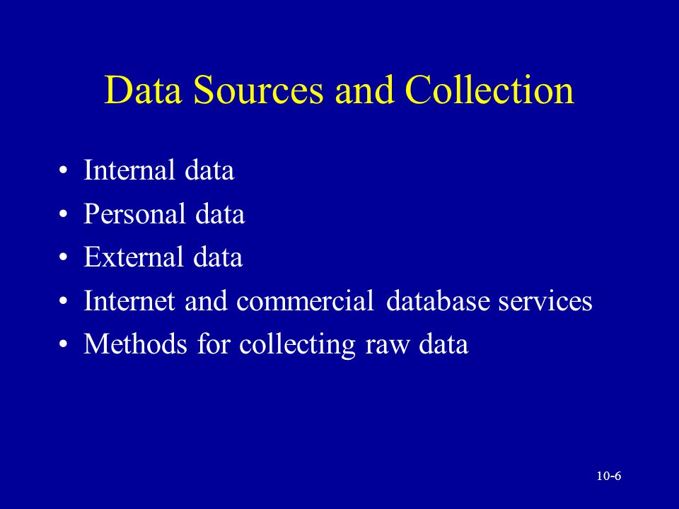 10-6 Data Sources and Collection Internal data Personal data External data Internet and commercial database services Methods for collecting raw data