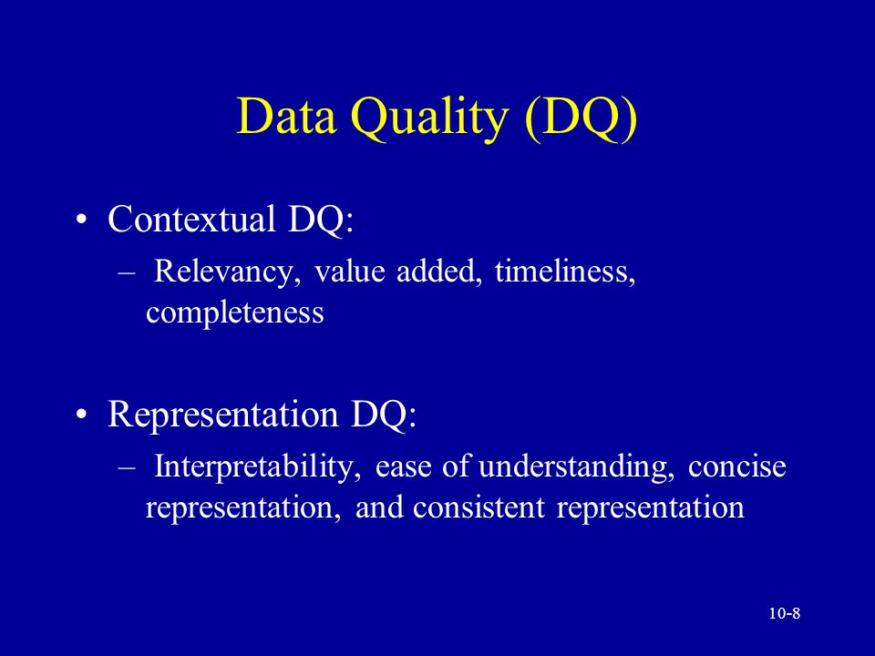 10-8 Data Quality (DQ) Contextual DQ: – Relevancy, value added, timeliness, completeness Representation DQ: – Interpretability, ease of understanding, concise representation, and consistent representation