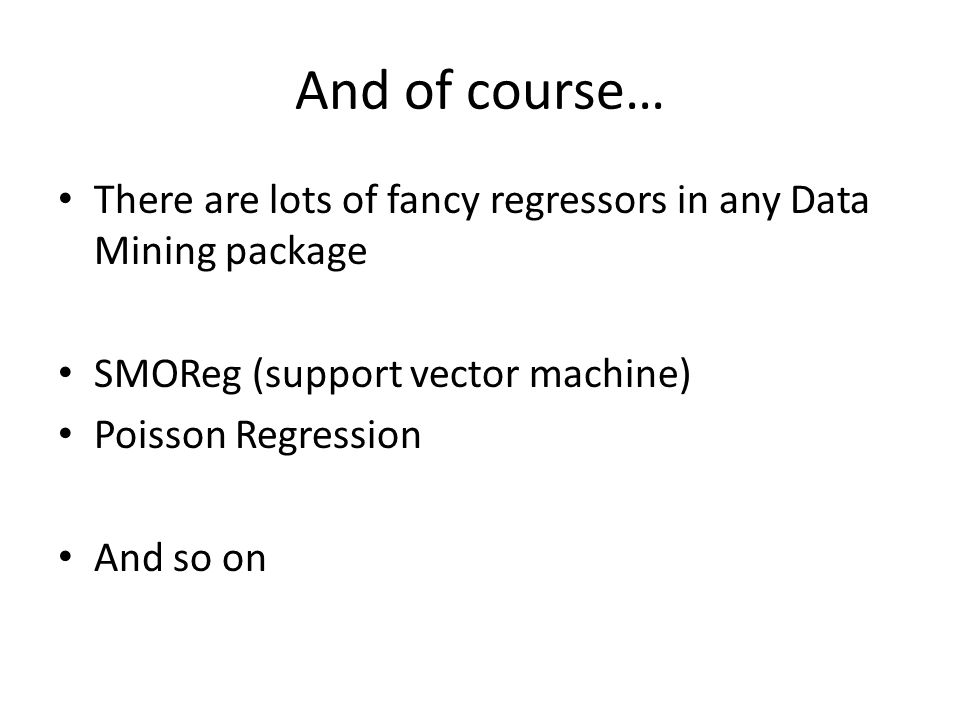 And of course… There are lots of fancy regressors in any Data Mining package SMOReg (support vector machine) Poisson Regression And so on