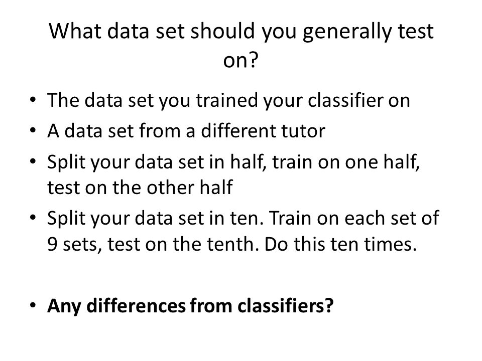 What data set should you generally test on? The data set you trained your classifier on A data set from a different tutor Split your data set in half,
