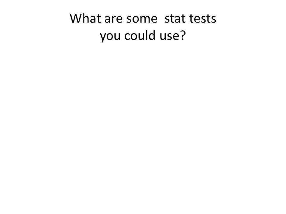 What are some stat tests you could use?