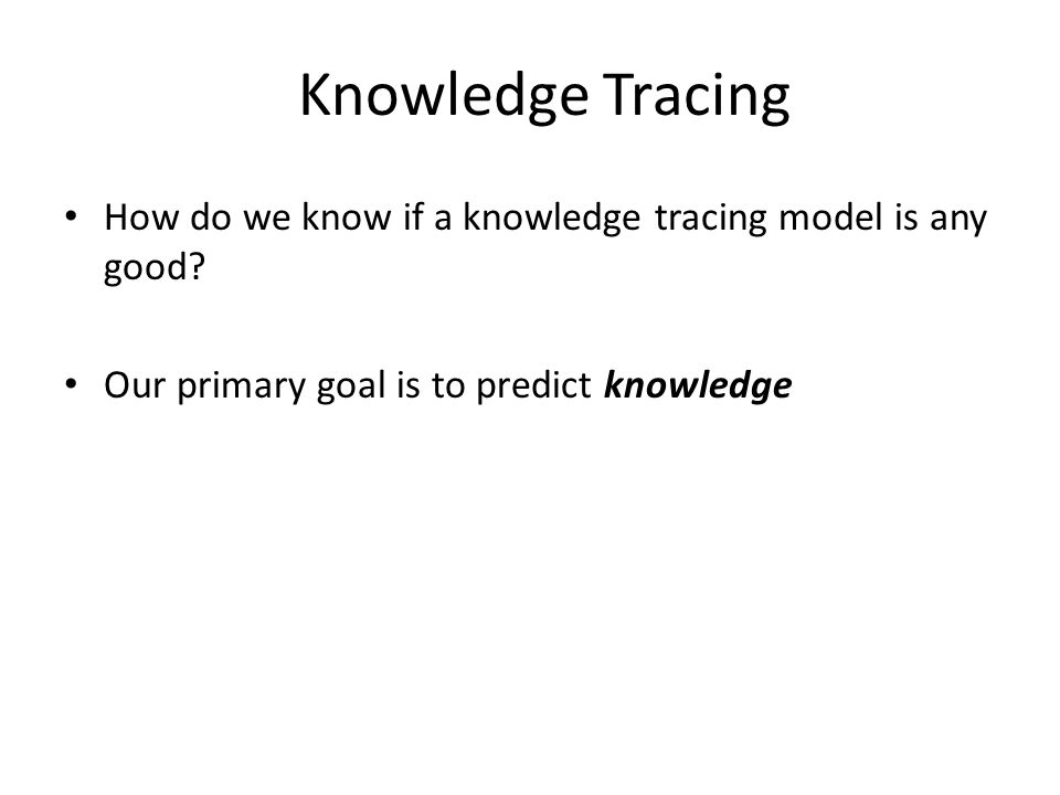 Knowledge Tracing How do we know if a knowledge tracing model is any good? Our primary goal is to predict knowledge